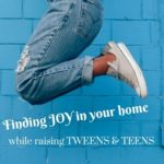 Finding Joy in the Home while Raising Tweens and Teens