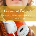 Discovering Podcasts – Inspiration, Encouragement & Wisdom in a Busy World
